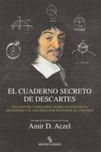 el cuaderno secreto de descartes. una historia verdadera sobre ma tematicas misticismo y el esfuerzo por entender el universo (biblioteca buridan)-amir d. aczel-9788496831735