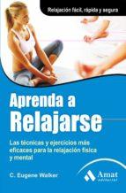 aprenda a relajarse: las tecnicas y ejercicios mas eficaces para la relajacion fisica y mental c. eugene walker 9788497354035