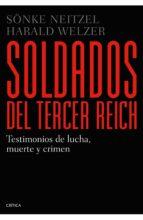 soldados del tercer reich: testimonios de lucha, muerte y crimen sonke neitzel harald welzer 9788498926835