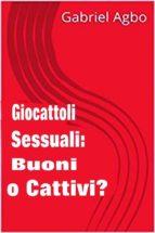 giocattoli sessuali: buoni o cattivi? (ebook) gabriel agbo 9781507195345
