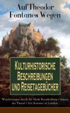 auf theodor fontanes wegen   kulturhistorische beschreibungen und reisetagebücher: wanderungen durch die mark brandenburg + jenseit des tweed + ein sommer in london (ebook) theodor fontane 9788026849445