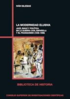 la modernidad elusiva. jazz, baile y política en la guerra civil española y el franquismo (1936-1968) (ebook)-ivan iglesias-9788400102845