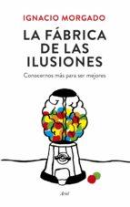la fabrica de las ilusiones: conocernos mas para ser mejores ignacio morgado bernal 9788434419445