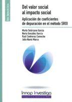 del valor social al impacto social: aplicacion de coeficientes de depuracion en el metodo sroi marta solorzano garcia 9788473514545