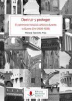 destruir y proteger: el patrimonio historico artistico durante la guerra civil (1936-1939)-rebeca saavedra arias-9788481027945