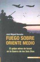 fuego sobre oriente medio: el golpe aereo de israel en la guerra de los seis dias-jose miguel romaña-9788496364745