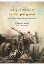 la guerra que habia que ganar: historia de la segunda guerra mund ial r. miller w. murray 9788498921045