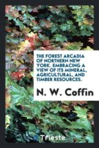 El libro de The forest arcadia of northern new york. embracing a view of its mineral, agricultural, and timber resources. autor N. W. COFFIN PDF!