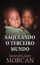 SAQUEANDO O TERCEIRO MUNDO:  COMO A ELITE GLOBAL AFUNDOU  AS NAÇÕES POBRES NUM MAR DE DÉBITOS