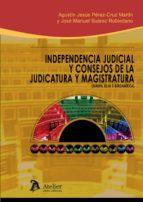independencia judicial y consejos de la judicatura y magistratura agustin jesus perez cruz martin 9788415690955