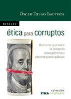 etica para corruptos: una forma de prevenir la corrupcion en los gobiernos y administraciones politicas oscar diego bautista 9788433023155