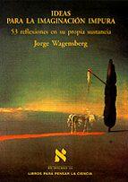 ideas para la imaginacion impura 53 reflexiones en su propia sust ancia jorge wagensberg 9788483105955