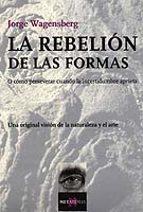la rebelion de las formas: o como perseverar cuando la incertidum bre aprieta-jorge wagensberg-9788483109755