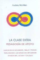 la clase extra: pedagogia de apoyo: ejercicios de movimiento, dib ujo y pintura para ayudar a los niños con dificultades en escritura, lectura y calculo (5ª ed.) audrey mcallen 9788489197855