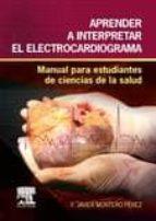 aprender a interpretar el electrocardiograma: manual para estudiantes de ciencias de la salud francisco javier montero perez 9788490228555