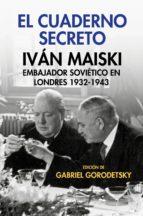 el cuaderno secreto: ivan maiski, embajador sovietico en londres 1932 1943 ivan maiski gabriel (ed.) gorodetsky 9788490567555