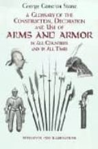 El libro de Glossary of the construction, decoration and use of arms and armo r in all countries and in all times together with some closely related subjects autor G. C. STONE EPUB!