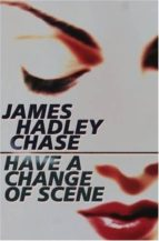 El libro de Have a change of scene autor JAMES HADLEY CHASE TXT!