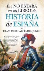 eso no estaba en mi libro historia de españa-francisco garcia del junco-9788416392865