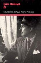 el, luis buñuel: estudio critico-paulo antonio paranagua-9788449310065