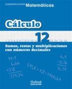 cuaderno matematicas: calculo 12: sumas, restas y multiplicacione s con numeros decimales (educacion primaria)-9788467324365