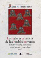 los talleres artisticos de los retablos navarros (vol i): estudio social y economico de los artistas y sus obras jose maria jimeno jurio 9788476819265