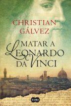 matar a leonardo da vinci (crónicas del renacimiento 1) (ebook)-christian galvez-9788483656365