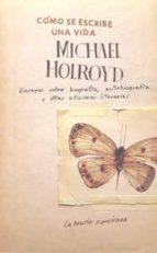 como se escribe una vida: ensayos sobre biografia, autobiografia y otras aficiones literarias-michael holroyd-9789871739165