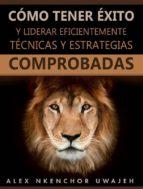cómo tener éxito y liderar eficientemente: técnicas y estrategias comprobadas (ebook) 9781547511075
