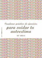 cuaderno practico de ejercicios para cuidar tu autoestima rut abadia 9788408151975