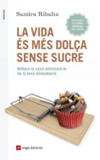 la vida es mes dolça sense sucre: millora la salut eliminant-lo de la teva alimentacio-sandra ribalta peralba-9788416139675