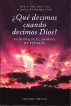 ¿que decimos cuando decimos dios?: el dios que el hombre ha oensa do maria toscano liria german ancochea soto 9788477208075