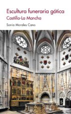 escultura funeraria gótica: castilla-la mancha-sonia morales cano-9788477376675