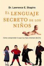 el lenguaje secreto de los niños: como comprender lo que tus hijo s intentan decirte-lawrence shapiro-9788479535575