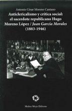 anticlericalismo y critica social: el sacerdote republicano hugo moreno lopez / juan garcia morales (1883-1946)-antonio cesar moreno cantano-9788480102575