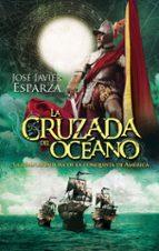 la cruzada del oceano: la gran aventura de la conquista de america-jose javier esparza-9788490607275