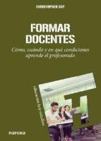 formar docentes: como, cuando y en que condiciones aprende el pro fesorado christopher day 9788427714885