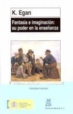fantasia e imaginacion: su poder en la enseñanza: una alternativa a la enseñanza y el aprendizaje en la educacion infantil y primaria-kieran egan-9788471123985