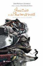 juicio a los humanos: los animales tienen la palabra-jose antonio jauregui-9788478715985