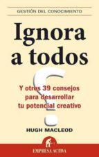 ignora a todos y otros 39 consejos para desarrollar tu potencial creativo-hugo macleod-9788492452385