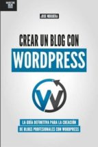 crear un blog con wordpress: la guia definitiva para la creacion de webs profesionales con wordpress jose noguera 9781511579995