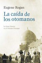 la caida de los otomanos: la gran guerra en el oriente proximo-eugene rogan-9788416771295