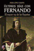 ultimos dias con fernando: el mayor rey de las españas-rosa lopez casero-9788416809295
