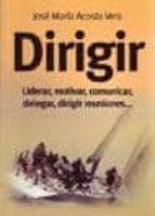 dirigir: liderar, motivar, comunicar, delegar, dirigir reuniones (3ª ed.)-jose maria acosta-9788473565295