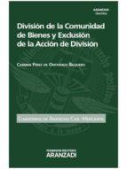 división de la comunidad de bienes y exclusión de la acción de división-carmen perez de ontiveros baquero-9788490592595