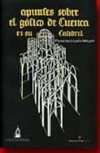 El libro de Apuntes sobre el gotico de cuenca en su catedral autor FRANCISCO LEON MELER DOC!