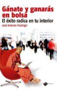 GANATE Y GANARAS EN LA BOLSA: EL EXITO RADICAL EN TU INTERIOR (2ª ED.) - 9788415115205 - JOSE ANTONIO MADRIGAL
