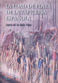 LA EDAD DE PLATA DE LA TAPICERIA ESPAÑOLA - 9788473928205 - LAURA DE LA CALLE VIAN