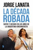 LA DECADA ROBADA - 9788499984315 - JORGE LANATA