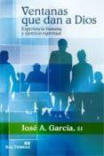VENTANAS QUE DAN A DIOS: EXPERIENCIA HUMANA Y EJERCICIO ESPIRITUA L - 9788429319125 - JOSE A. GARCIA